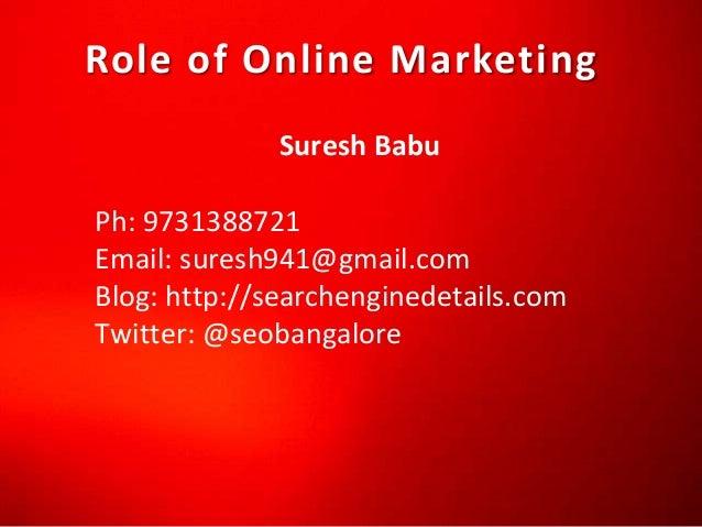 Role of Online Marketing Suresh Babu Ph: 9731388721 Email: suresh941@gmail.com Blog: http://searchenginedetails.com Twitte...