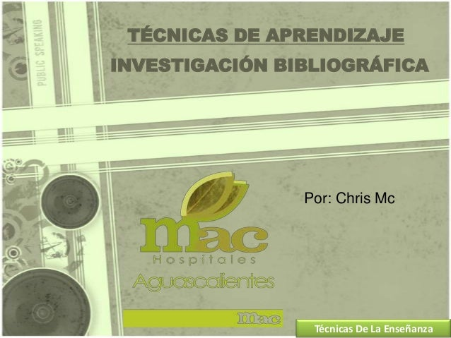 TÉCNICAS DE APRENDIZAJE INVESTIGACIÓN BIBLIOGRÁFICA Por: Chris Mc Técnicas De La Enseñanza