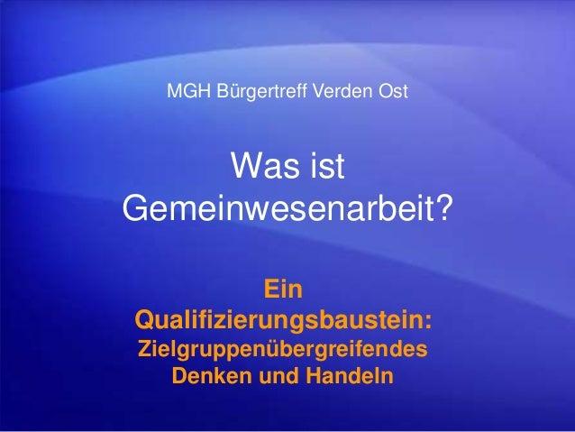 Was ist Gemeinwesenarbeit? Ein Qualifizierungsbaustein: Zielgruppenübergreifendes Denken und Handeln MGH Bürgertreff Verde...