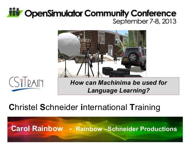 Christel Schneider international Training How can Machinima be used for Language Learning? Carol Rainbow - Rainbow –Schnei...
