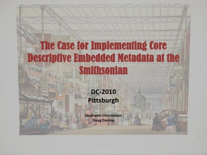 The Case for Implementing Core Descriptive Embedded Metadata at the Smithsonian<br />DC-2010<br />Pittsburgh<br />Stephani...