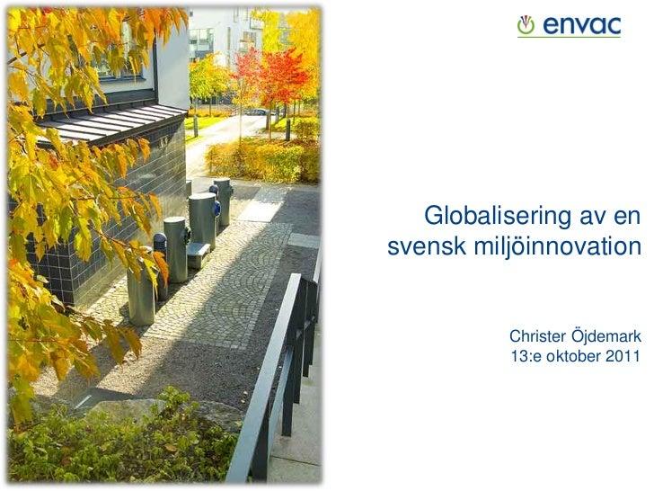 Globalisering av ensvensk miljöinnovation          Christer Öjdemark          13:e oktober 2011