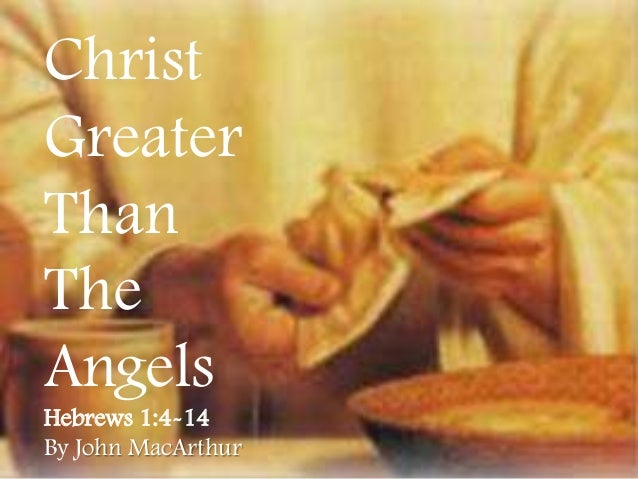 Christ Greater Than The Angels Hebrews 1:4-14 By John MacArthur