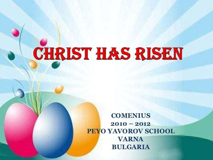 CHRIST HAS RISEN <br />COMENIUS <br />2010 – 2012<br />PEYO YAVOROV SCHOOL<br />VARNA<br />BULGARIA<br />