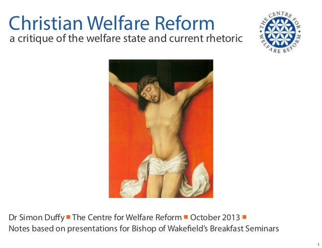 Christian Welfare Reform  a critique of the welfare state and current rhetoric  Dr Simon Duffy ■ The Centre for Welfare Ref...