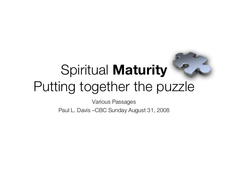 Spiritual Maturity Putting together the puzzle                   Various Passages     Paul L. Davis –CBC Sunday August 31,...