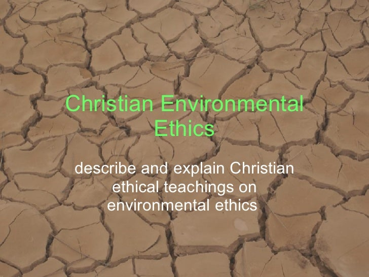 Christian Environmental Ethics describe and explain Christian ethical teachings on environmental ethics
