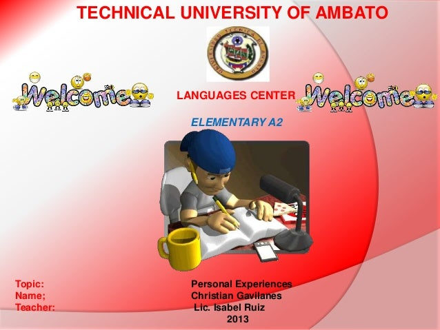 TECHNICAL UNIVERSITY OF AMBATO  LANGUAGES CENTER ELEMENTARY A2  Topic: Name; Teacher:  Personal Experiences Christian Gavi...