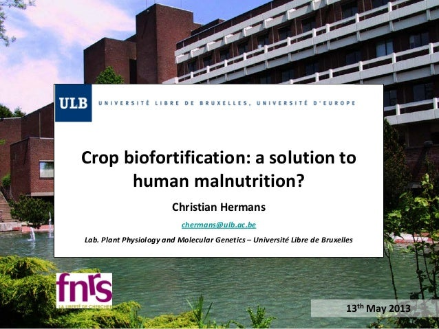 Crop biofortification: a solution to human malnutrition? Christian Hermans chermans@ulb.ac.be Lab. Plant Physiology and Mo...