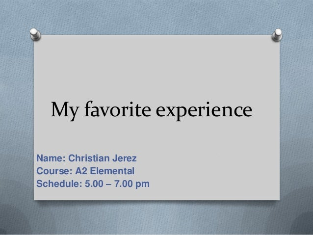 My favorite experience Name: Christian Jerez Course: A2 Elemental Schedule: 5.00 – 7.00 pm