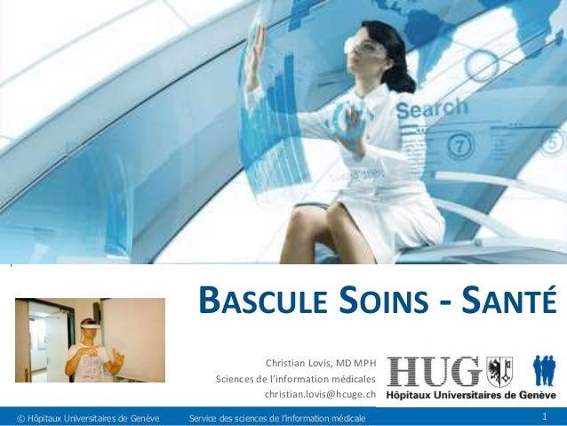 BASCULE SOINS - SANTÉ  Christian Lovis, MD MPH  Sciences de l'information médicales  christian.lovis@hcuge.ch  © Hôpitaux ...