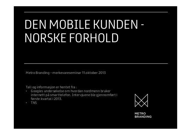 DEN MOBILE KUNDEN NORSKE FORHOLD Metro Branding – merkevareseminar 11.oktober 2013  Tall og informasjon er hentet fra : •...