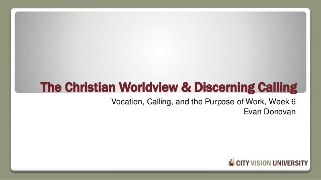 The Christian Worldview & Discerning Calling Vocation, Calling, and the Purpose of Work, Week 6 Evan Donovan