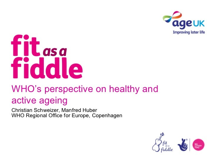 WHO's perspective on healthy andactive ageingChristian Schweizer, Manfred HuberWHO Regional Office for Europe, Copenhagen