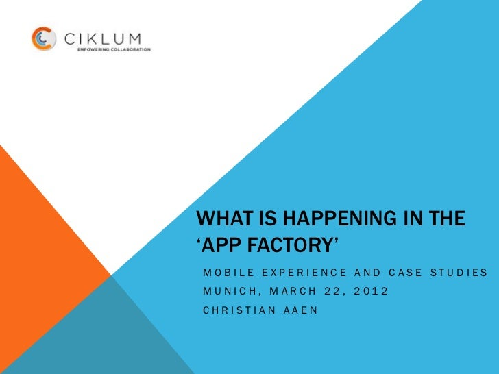 WHAT IS HAPPENING IN THE'APP FACTORY'MOBILE EXPERIENCE AND CASE STUDIESMUNICH, MARCH 22, 2012CHRISTIAN AAEN