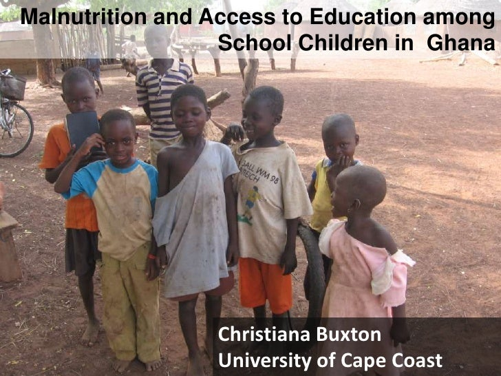 Malnutrition and Access to Education among School Children in  Ghana<br />Christiana Buxton<br />University of Cape Coast<...