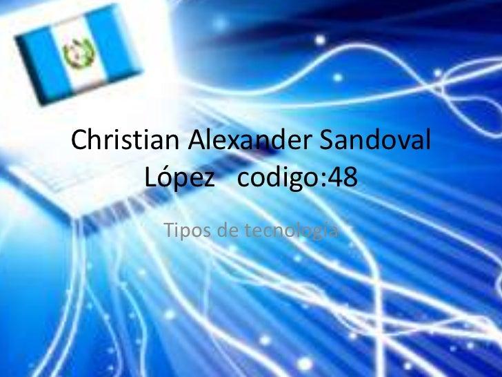Christian Alexander Sandoval      López codigo:48       Tipos de tecnología