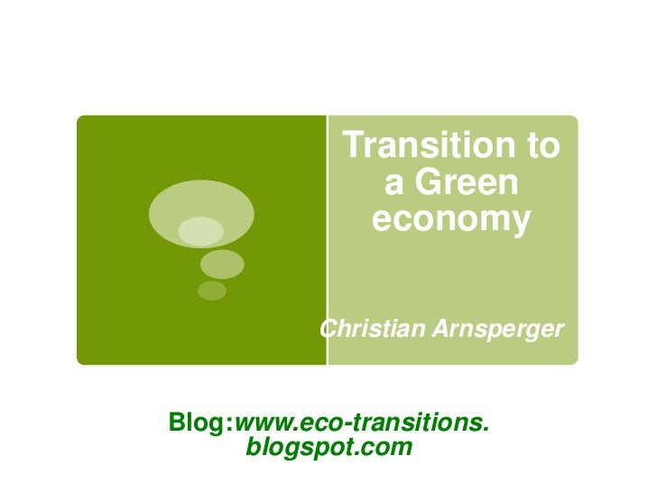 Transition to                a Green               economy           Christian ArnspergerBlog:www.eco-transitions.      bl...