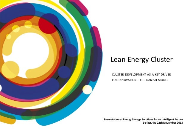Lean Energy Cluster  Lean Energy Cluster  CLUSTER DEVELOPMENT AS A KEY DRIVER FOR INNOVATION - THE DANISH MODEL  Presentat...