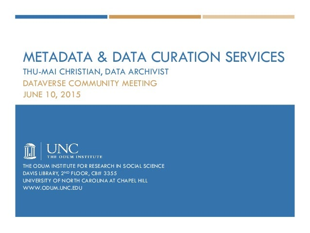 METADATA & DATA CURATION SERVICES THU-MAI CHRISTIAN, DATA ARCHIVIST DATAVERSE COMMUNITY MEETING JUNE 10, 2015 THE ODUM INS...