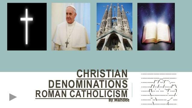 CHRISTIAN DENOMINATIONS ROMAN CATHOLICISMBy Mahdee ..................................... ...................__...............