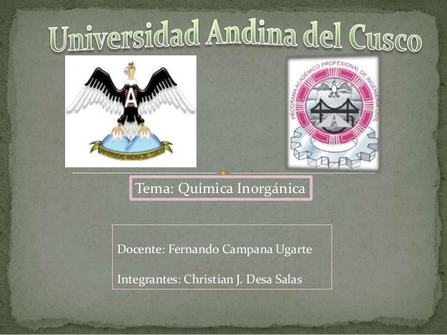 Docente: Fernando Campana Ugarte Integrantes: Christian J. Desa Salas Tema: Química Inorgánica