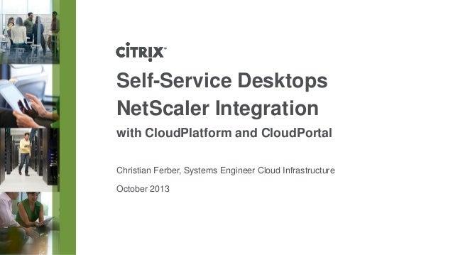 Self-Service Desktops NetScaler Integration with CloudPlatform and CloudPortal Christian Ferber, Systems Engineer Cloud In...