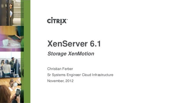 XenServer 6.1Storage XenMotionChristian FerberSr Systems Engineer Cloud InfrastructureNovember, 2012