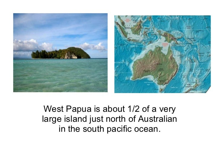 West Papua is about 1/2 of a very large island just north of Australian in the south pacific ocean.