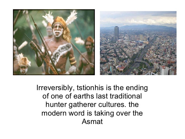 Irreversibly, tstionhis is the ending of one of earths last traditional hunter gatherer cultures. the modern word is takin...