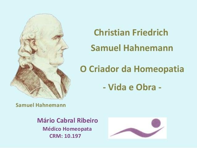 Mário Cabral Ribeiro Médico Homeopata CRM: 10.197 Christian Friedrich Samuel Hahnemann O Criador da Homeopatia - Vida e Ob...