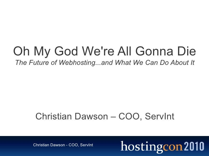 Oh My God We're All Gonna Die The Future of Webhosting...and What We Can Do About It           Christian Dawson – COO, Ser...