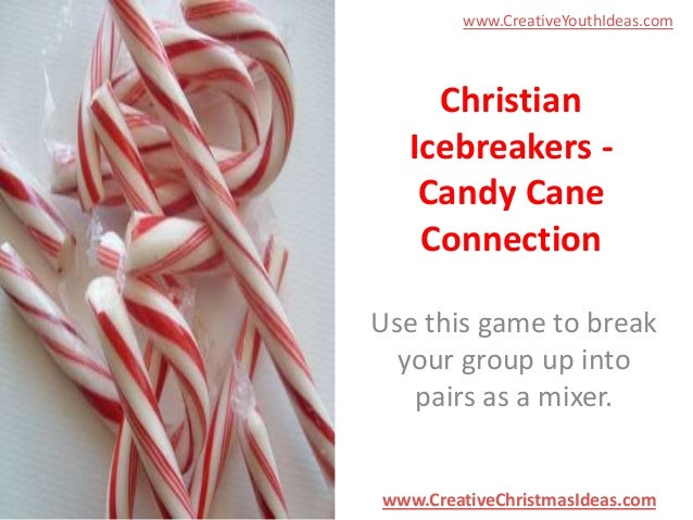 www.CreativeYouthIdeas.com  Christian Icebreakers Candy Cane Connection Use this game to break your group up into pairs as...