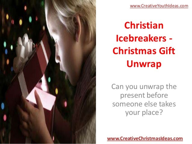 www.CreativeYouthIdeas.com  Christian Icebreakers Christmas Gift Unwrap Can you unwrap the present before someone else tak...