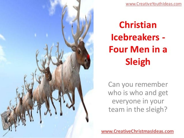 www.CreativeYouthIdeas.com  Christian Icebreakers Four Men in a Sleigh Can you remember who is who and get everyone in you...