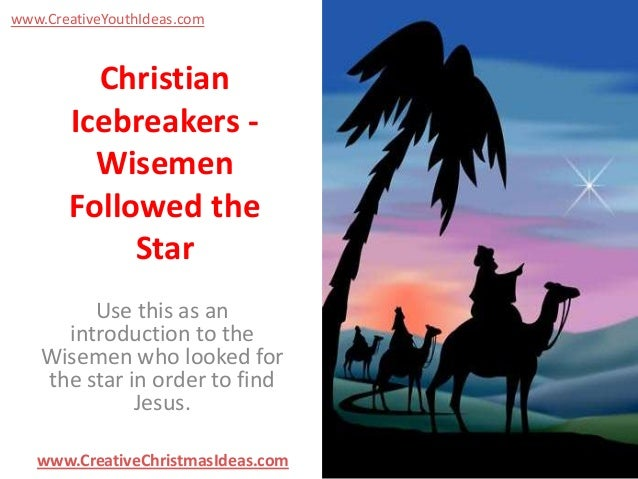 www.CreativeYouthIdeas.com  Christian Icebreakers Wisemen Followed the Star Use this as an introduction to the Wisemen who...