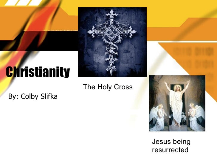 Christianity                    The Holy Cross By: Colby Slifka                                         Jesus being       ...