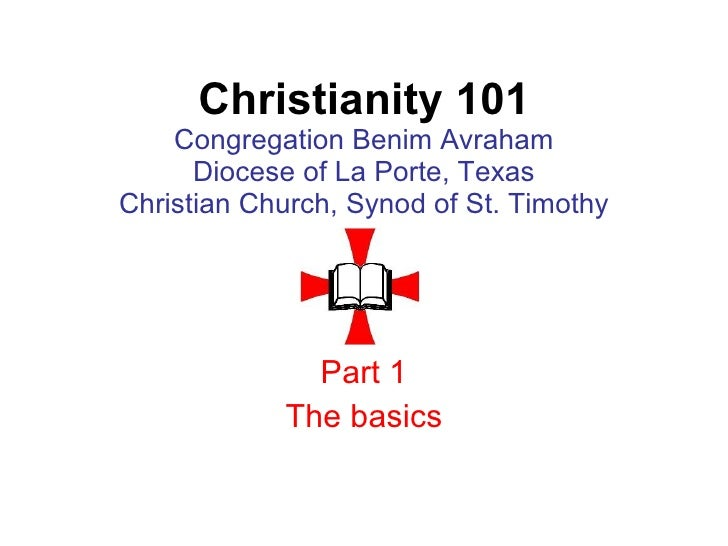Christianity 101 Congregation Benim Avraham Diocese of La Porte, Texas Christian Church, Synod of St. Timothy Part 1 The b...