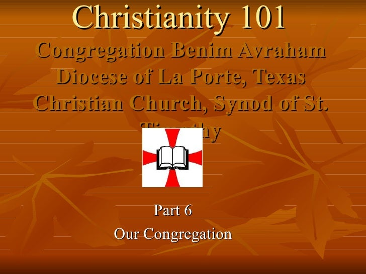 Christianity 101 Congregation Benim Avraham Diocese of La Porte, Texas Christian Church, Synod of St. Timothy Part 6 Our C...