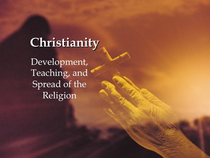 Christianity Development, Teaching, and Spread of the Religion