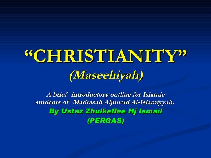 """ CHRISTIANITY"" (Maseehiyah) A brief  introductory outline for Islamic students of  Madrasah Aljuneid Al-Islamiyyah.  By U..."