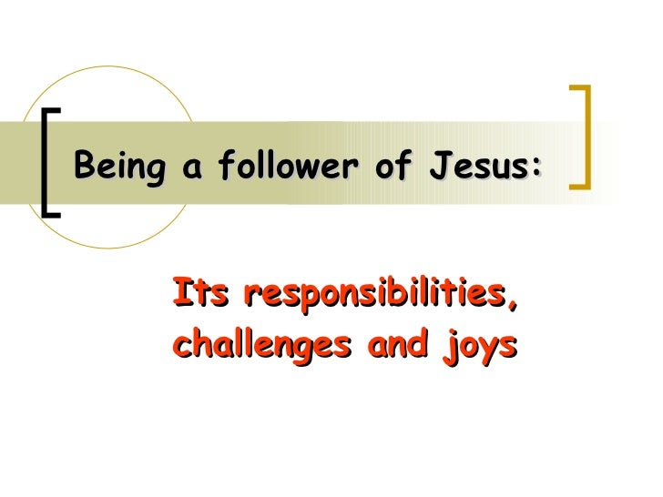 Being a follower of Jesus: Its responsibilities, challenges and joys