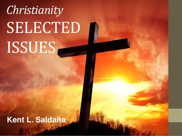 Christianity SELECTED ISSUES Kent L. Saldaña