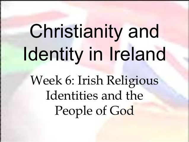 Christianity andIdentity in Ireland Week 6: Irish Religious  Identities and the    People of God