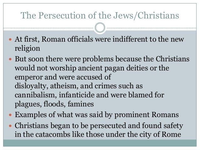 The Persecution of the Jews/Christians At first, Roman officials were indifferent to the new  religion But soon there we...