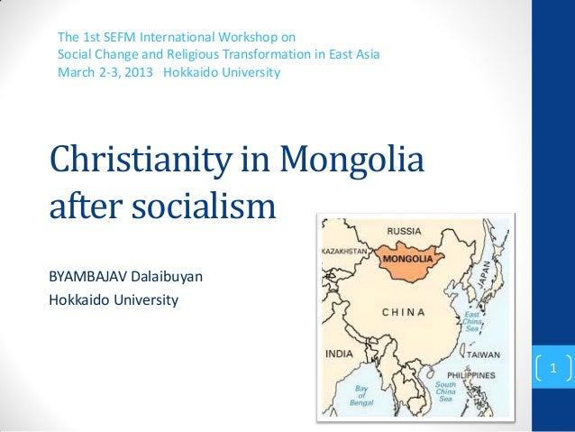 Christianity in Mongoliaafter socialismBYAMBAJAV DalaibuyanHokkaido UniversityThe 1st SEFM International Workshop onSocial...