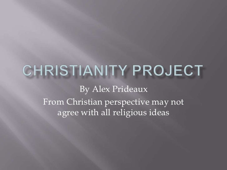 Christianity Project<br />By Alex Prideaux<br />From Christian perspective may not agree with all religious ideas<br />