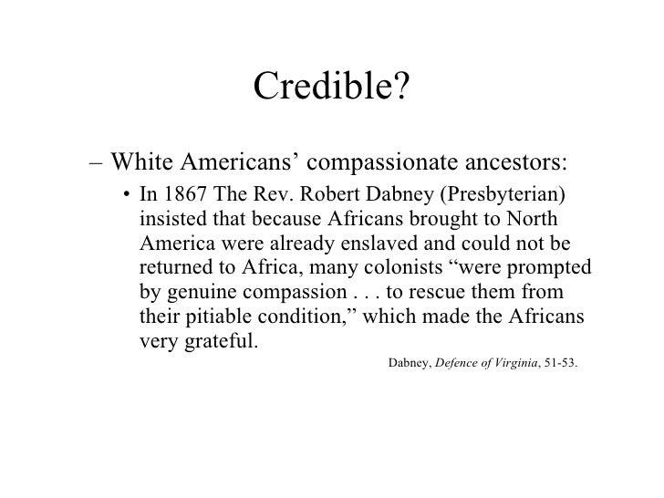 Credible? <ul><ul><li>White Americans' compassionate ancestors: </li></ul></ul><ul><ul><ul><li>In 1867 The Rev. Robert Dab...