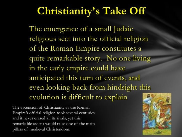Christianity's Take Off         The emergence of a small Judaic         religious sect into the official religion         ...