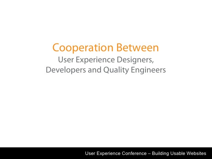 Cooperation Between    User Experience Designers, Developers and Quality Engineers               User Experience Conferenc...